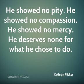 Kathryn Flicker  - He showed no pity. He showed no compassion. He showed no mercy. He deserves none for what he chose to do.
