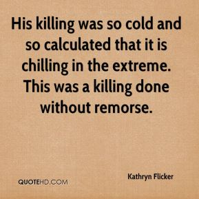 Kathryn Flicker  - His killing was so cold and so calculated that it is chilling in the extreme. This was a killing done without remorse.