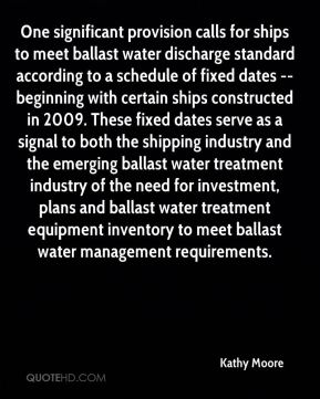 Kathy Moore  - One significant provision calls for ships to meet ballast water discharge standard according to a schedule of fixed dates -- beginning with certain ships constructed in 2009. These fixed dates serve as a signal to both the shipping industry and the emerging ballast water treatment industry of the need for investment, plans and ballast water treatment equipment inventory to meet ballast water management requirements.