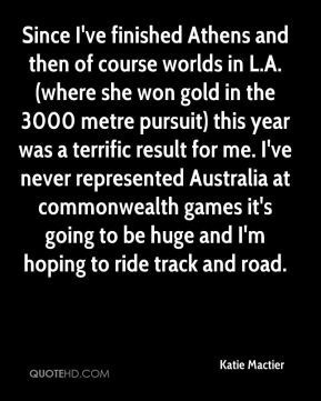 Katie Mactier  - Since I've finished Athens and then of course worlds in L.A. (where she won gold in the 3000 metre pursuit) this year was a terrific result for me. I've never represented Australia at commonwealth games it's going to be huge and I'm hoping to ride track and road.