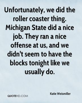 Katie Weismiller  - Unfortunately, we did the roller coaster thing. Michigan State did a nice job. They ran a nice offense at us, and we didn't seem to have the blocks tonight like we usually do.