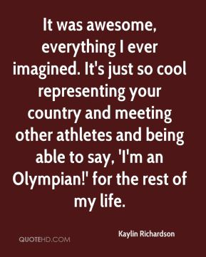 Kaylin Richardson  - It was awesome, everything I ever imagined. It's just so cool representing your country and meeting other athletes and being able to say, 'I'm an Olympian!' for the rest of my life.