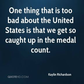 Kaylin Richardson  - One thing that is too bad about the United States is that we get so caught up in the medal count.