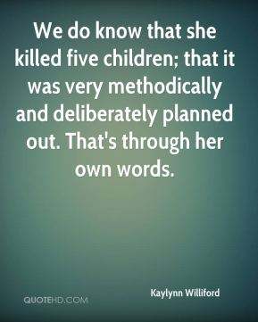 Kaylynn Williford  - We do know that she killed five children; that it was very methodically and deliberately planned out. That's through her own words.