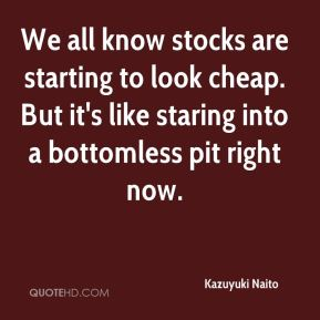 Kazuyuki Naito  - We all know stocks are starting to look cheap. But it's like staring into a bottomless pit right now.