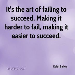 Keith Bailey  - It's the art of failing to succeed. Making it harder to fail, making it easier to succeed.