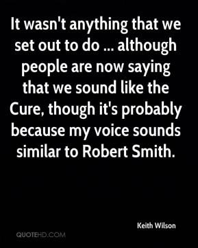 Keith Wilson  - It wasn't anything that we set out to do ... although people are now saying that we sound like the Cure, though it's probably because my voice sounds similar to Robert Smith.