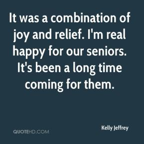 Kelly Jeffrey  - It was a combination of joy and relief. I'm real happy for our seniors. It's been a long time coming for them.
