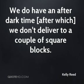 Kelly Reed  - We do have an after dark time [after which] we don't deliver to a couple of square blocks.