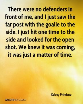 Kelsey Primiano  - There were no defenders in front of me, and I just saw the far post with the goalie to the side. I just hit one time to the side and looked for the open shot. We knew it was coming, it was just a matter of time.