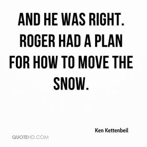 Ken Kettenbeil  - And he was right. Roger had a plan for how to move the snow.
