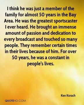 Ken Korach  - I think he was just a member of the family for almost 50 years in the Bay Area. He was the greatest sportscaster I ever heard. He brought an immense amount of passion and dedication to every broadcast and touched so many people. They remember certain times in their lives because of him. For over 50 years, he was a constant in people's lives.