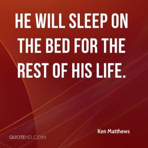Ken Matthews  - He will sleep on the bed for the rest of his life.