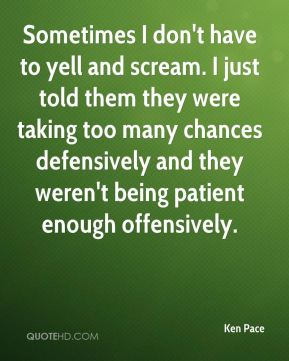Ken Pace  - Sometimes I don't have to yell and scream. I just told them they were taking too many chances defensively and they weren't being patient enough offensively.