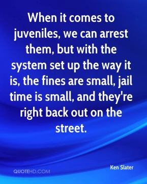 Ken Slater  - When it comes to juveniles, we can arrest them, but with the system set up the way it is, the fines are small, jail time is small, and they're right back out on the street.