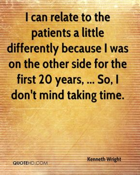 I can relate to the patients a little differently because I was on the other side for the first 20 years, ... So, I don't mind taking time.