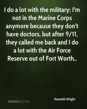 I do a lot with the military; I'm not in the Marine Corps anymore because they don't have doctors, but after 9/11, they called me back and I do a lot with the Air Force Reserve out of Fort Worth.