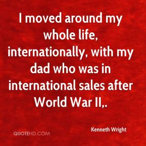 I moved around my whole life, internationally, with my dad who was in international sales after World War II.