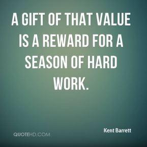 Kent Barrett  - A gift of that value is a reward for a season of hard work.