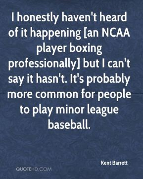 Kent Barrett  - I honestly haven't heard of it happening [an NCAA player boxing professionally] but I can't say it hasn't. It's probably more common for people to play minor league baseball.