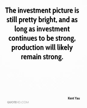 The investment picture is still pretty bright, and as long as investment continues to be strong, production will likely remain strong.