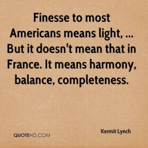 Kermit Lynch  - Finesse to most Americans means light, ... But it doesn't mean that in France. It means harmony, balance, completeness.
