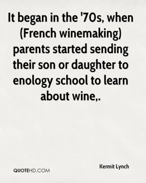 Kermit Lynch  - It began in the '70s, when (French winemaking) parents started sending their son or daughter to enology school to learn about wine.