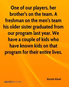 Kerstin Kimel  - One of our players, her brother's on the team. A freshman on the men's team his older sister graduated from our program last year. We have a couple of kids who have known kids on that program for their entire lives.