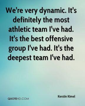 Kerstin Kimel  - We're very dynamic. It's definitely the most athletic team I've had. It's the best offensive group I've had. It's the deepest team I've had.