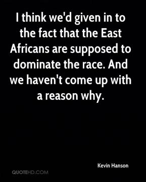 Kevin Hanson  - I think we'd given in to the fact that the East Africans are supposed to dominate the race. And we haven't come up with a reason why.