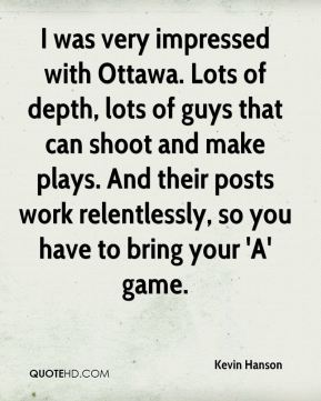 Kevin Hanson  - I was very impressed with Ottawa. Lots of depth, lots of guys that can shoot and make plays. And their posts work relentlessly, so you have to bring your 'A' game.