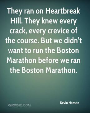Kevin Hanson  - They ran on Heartbreak Hill. They knew every crack, every crevice of the course. But we didn't want to run the Boston Marathon before we ran the Boston Marathon.