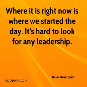 Kevin Kruszenski  - Where it is right now is where we started the day. It's hard to look for any leadership.