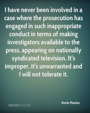 Kevin Marino  - I have never been involved in a case where the prosecution has engaged in such inappropriate conduct in terms of making investigators available to the press, appearing on nationally syndicated television. It's improper, it's unwarranted and I will not tolerate it.