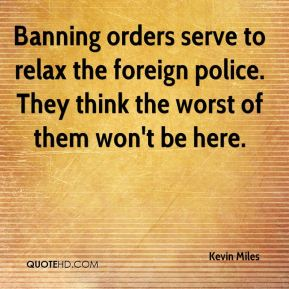 Kevin Miles  - Banning orders serve to relax the foreign police. They think the worst of them won't be here.