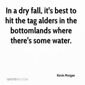 Kevin Morgan  - In a dry fall, it's best to hit the tag alders in the bottomlands where there's some water.