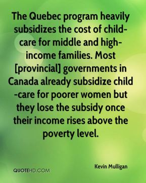Kevin Mulligan  - The Quebec program heavily subsidizes the cost of child-care for middle and high-income families. Most [provincial] governments in Canada already subsidize child-care for poorer women but they lose the subsidy once their income rises above the poverty level.