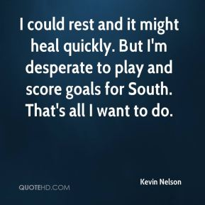 Kevin Nelson  - I could rest and it might heal quickly. But I'm desperate to play and score goals for South. That's all I want to do.