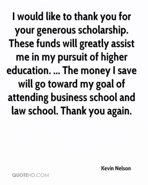 Kevin Nelson  - I would like to thank you for your generous scholarship. These funds will greatly assist me in my pursuit of higher education. ... The money I save will go toward my goal of attending business school and law school. Thank you again.