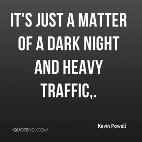 Kevin Powell  - It's just a matter of a dark night and heavy traffic.