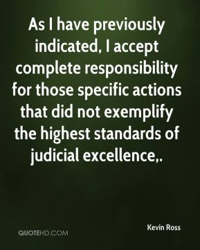 Kevin Ross  - As I have previously indicated, I accept complete responsibility for those specific actions that did not exemplify the highest standards of judicial excellence.