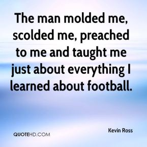 Kevin Ross  - The man molded me, scolded me, preached to me and taught me just about everything I learned about football.