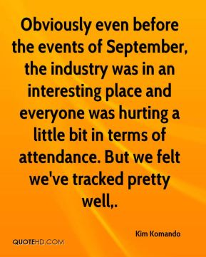 Kim Komando  - Obviously even before the events of September, the industry was in an interesting place and everyone was hurting a little bit in terms of attendance. But we felt we've tracked pretty well.