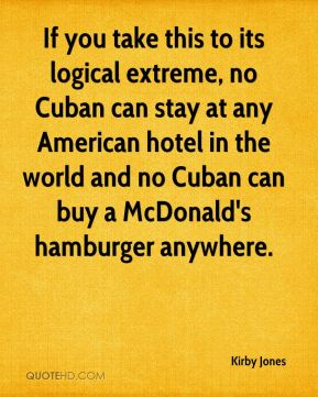 Kirby Jones  - If you take this to its logical extreme, no Cuban can stay at any American hotel in the world and no Cuban can buy a McDonald's hamburger anywhere.