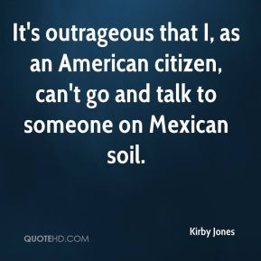 Kirby Jones  - It's outrageous that I, as an American citizen, can't go and talk to someone on Mexican soil.