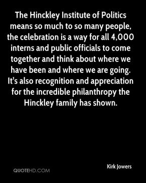 Kirk Jowers  - The Hinckley Institute of Politics means so much to so many people, the celebration is a way for all 4,000 interns and public officials to come together and think about where we have been and where we are going. It's also recognition and appreciation for the incredible philanthropy the Hinckley family has shown.