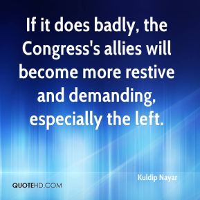 Kuldip Nayar  - If it does badly, the Congress's allies will become more restive and demanding, especially the left.