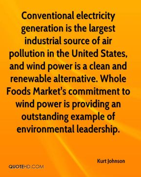 Kurt Johnson  - Conventional electricity generation is the largest industrial source of air pollution in the United States, and wind power is a clean and renewable alternative. Whole Foods Market's commitment to wind power is providing an outstanding example of environmental leadership.