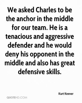 Kurt Keener  - We asked Charles to be the anchor in the middle for our team. He is a tenacious and aggressive defender and he would deny his opponent in the middle and also has great defensive skills.