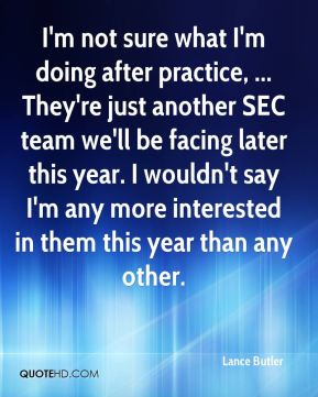 Lance Butler  - I'm not sure what I'm doing after practice, ... They're just another SEC team we'll be facing later this year. I wouldn't say I'm any more interested in them this year than any other.